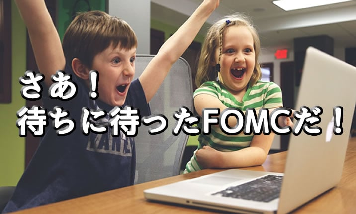 さあ!FOMCの時間だ!